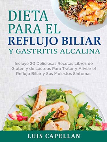 Dieta Para El Reflujo Biliar y Gastritis Alcalina: Incluye 20 Deliciosas Recetas Libres de Gluten y de Lácteos Para Tratar y Aliviar el Reflujo Biliar y Sus Molestos Síntomas