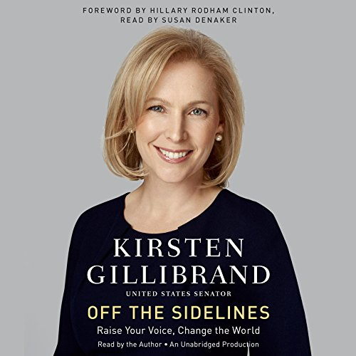 Off the Sidelines     Raise Your Voice, Change the World              By:                                                                                                                                 Kirsten Gillibrand                               Narrated by:                                                                                                                                 Kirsten Gillibrand,                                                                                        Susan Denaker,                                                                                        Hillary Clinton                      Length: 6 hrs and 38 mins     6 ratings     Overall 4.5