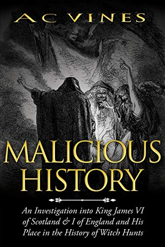 Malicious History: An Investigation into King James VI of Scotland, I of England, and His Place in the History of Witch Hunts