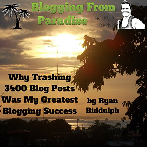 Blogging from Paradise: Why Trashing 3400 Blog Posts Was My Greatest Blogging Success                   By:                                                                                                                                 Ryan Biddulph                               Narrated by:                                                                                                                                 Trevor Clinger                      Length: 58 mins     5 ratings     Overall 4.8