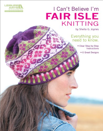 I Can't Believe I'm Fair Isle Knitting-6 Great Designs, Clear Step-by-Step Instructions