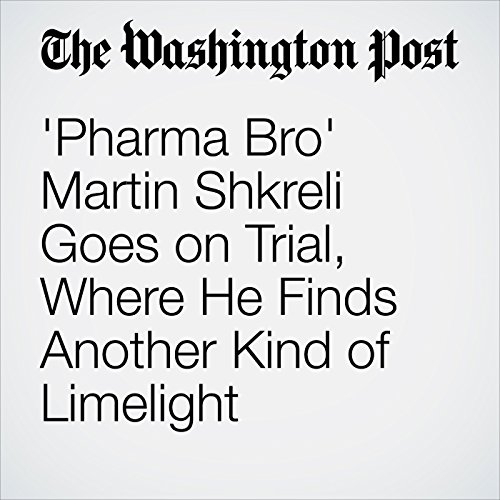 'Pharma Bro' Martin Shkreli Goes on Trial, Where He Finds Another Kind of Limelight copertina