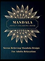 Mandala Adult Coloring Book: Most Beautiful Mandalas for Adults, A Coloring Book for Stress Relieving and Relaxation with Mandala Designs Animals, Flowers, Paisley Patterns and Much More. The art of Mandala.