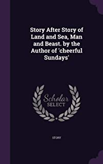 Story After Story of Land and Sea, Man and Beast. by the Author of 'cheerful Sundays'