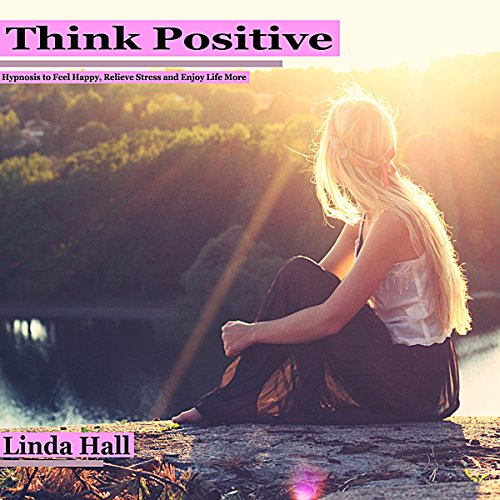 Think Positive: Hypnosis to Feel Happy, Relieve Stress, and Enjoy Life More audiobook cover art