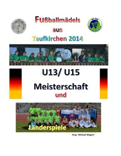 Fußballmädels aus Taufkirchen 2014 -- U13/ U15 Meisterschaft und Länderspiele: Alle Spiele - alle