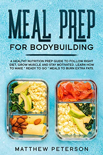 Meal Prep For Bodybuilding: A Healthy Nutrition Prep Guide to Follow Right Diet, Grow Muscle and Stay Motivated. Learn How to Make
