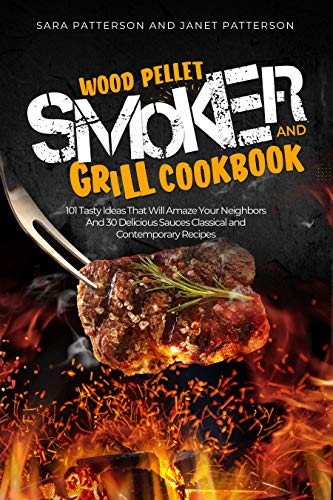 Wood Pellet Smoker and Grill Cookbook: 101 Tasty Ideas That Will Amaze Your Neighbors And 30 Delicious Sauces Classical and Contemporary Recipes (English Edition)