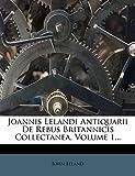Joannis Lelandi Antiquarii de Rebus Britannicis Collectanea, Volume 1... (Latin Edition)