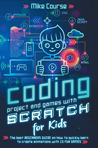 CODING PROJECT AND GAMES WITH SCRATCH FOR KIDS: The best beginners guide on how to quickly learn to create animations with 15 fun games
