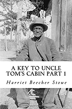 Paperback A Key To Uncle Tom's Cabin: Presenting The Original Facts And Documents Upon Which The Story Is Founded. Together With Corroborative Statements Verifying The Truth Of The Work Part 1 Book