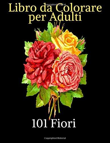 101 Fiori - Libro da Colorare per Adulti: Bellissimi fiori da colorare | Disegni da colorare di narcisi, tulipani, rose, margherite e una varietà di disegni floreali per il massimo relax!