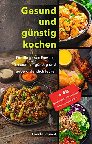 Gesund und günstig kochen: Für die ganze Familie – erstaunlich günstig und außerordentlich lecker. Bonus: 40 geschmackvolle Rezepte unter 3€ pro Portion.