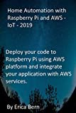 Home Automation with Raspberry Pi and AWS - IoT - 2019: Deploy your code to Raspberry Pi using AWS platform and integrate your application with AWS services.