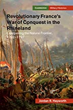 Revolutionary France's War of Conquest in the Rhineland: Conquering the Natural Frontier, 1792-1797 (Cambridge Military Histories)