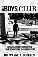 The Boys Club, How Childhood Trauma Traps Some Men into Child-like Behaviors