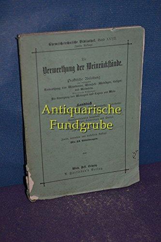 Die Verwerthung der Weinrückstände : Praktische Anleitung zur rationellen Verwerthung von Weintrester, Weinhefe (Weinlager, Geläger) und Weinstein.