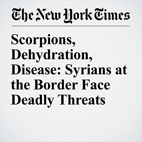 Scorpions, Dehydration, Disease: Syrians at the Border Face Deadly Threats copertina