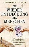 Die Wiederentdeckung des Menschen: Warum Egoismus, Gier und Konkurrenz nicht unserer Natur entsprechen - Andreas von Westphalen