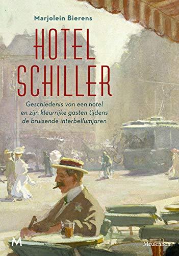 Hotel Schiller: Geschiedenis van een hotel en zijn kleurrijke gasten tijdens de bruisende interbellumjaren (Dutch Edition)