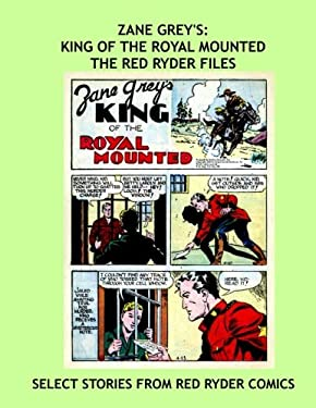Zane Grey's: King Of The Royal Mounted - The Red Ryder Files: Select Adventures from Red Ryder Comics - All Stories - No Ads