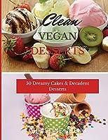 Clean Vegan Desserts: 50 Dreamy Cakes & Decadent Desserts