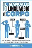 Il Manuale del Linguaggio del Corpo: Come Analizzare le Persone attraverso la Comunicazione Non Verbale nella Vita, nell'Amore e nel Lavoro