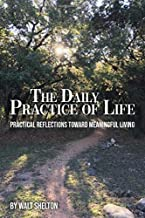 The Daily Practice of Life: Practical Reflections Toward Meaningful Living