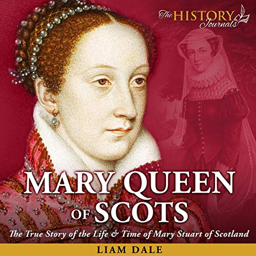 Mary Queen of Scots: The True Story of the Life & Time of Mary Stuart of Scotland audiobook cover art