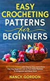 Easy Crocheting Patterns For Beginners: 30 Crochet Patterns With Step By Step Instructions That Any Beginners Can Do From Baby Blankets To Amigurumi And Many More