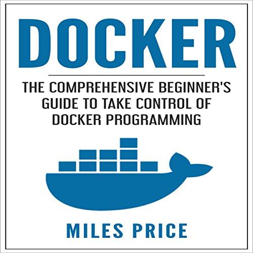 Docker: The Comprehensive Beginner's Guide to Take Control of Docker Programming audiobook cover art
