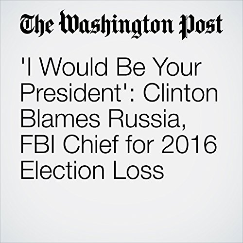 'I Would Be Your President': Clinton Blames Russia, FBI Chief for 2016 Election Loss copertina