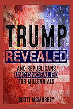 Trump Revealed and Republicans Unconcealed for Millennials  Six Ways Putin's Fool in the Plot to Hack America Aided by a Pack of Corporate Stooges and Neo-Confederates Will Destroy Your Dreams