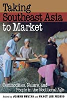 Taking Southeast Asia to Market: Commodities, Nature, and People in the Neoliberal Age
