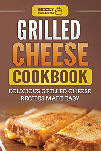 Grilled Cheese Cookbook: Delicious Grilled Cheese Recipes Made Easy