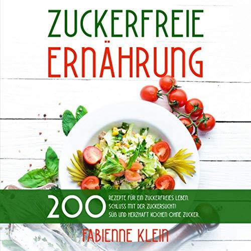 ZUCKERFREIE ERNÄHRUNG: 200 Rezepte für ein zuckerfreies Leben. Schluss mit der Zuckersucht! Süß und herzhaft Kochen ohne Zucker. (Zuckerfrei Kochbuch, Band 1)