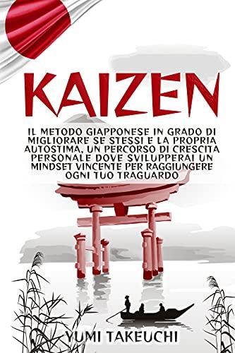 Kaizen: Il metodo giapponese in grado di migliorare se stessi e la propria autostima, un percorso di crescita personale dove svilupperai un mindset vincente per raggiungere ogni tuo traguardo