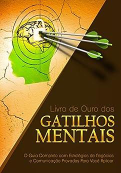 Livro de Ouro dos Gatilhos Mentais: O Guia Completo com Estratégias de Negócios e Comunicação Provadas Para Você Aplicar por [Gustavo Ferreira]