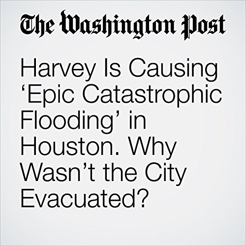 Harvey Is Causing 'Epic Catastrophic Flooding' in Houston. Why Wasn't the City Evacuated? copertina