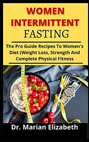 WOMEN INTERMITTENT FASTING: The Pro Guide and Recipes to Women's Diet (Weight Loss, Strength And Complete Physical Fitness)