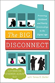 The Big Disconnect: Protecting Childhood and Family Relationships in the Digital Age by [Catherine Steiner-Adair EdD., Teresa H. Barker]