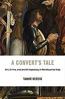 A Convert's Tale: Art, Crime, and Jewish Apostasy in Renaissance Italy (I Tatti Studies in Italian Renaissance History)