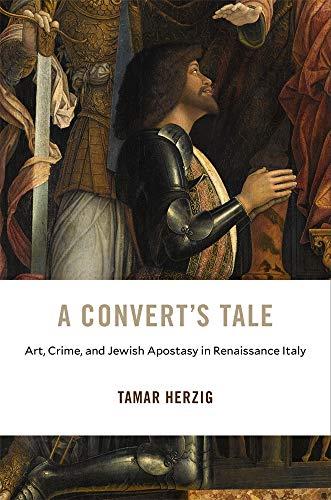 A Convert's Tale: Art, Crime, and Jewish Apostasy in Renaissance Italy (I Tatti Studies in Italian...