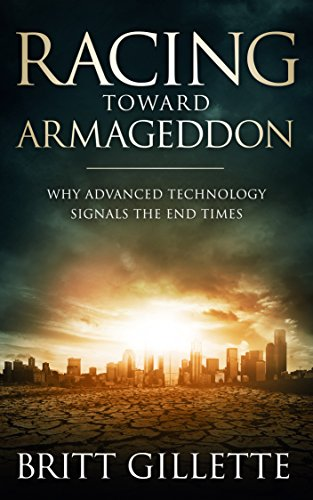 Racing Toward Armageddon: Why Advanced Technology Signals the End Times by [Britt Gillette]