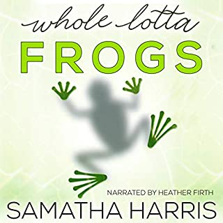 Whole Lotta Frogs                   By:                                                                                                                                 Samatha Harris                               Narrated by:                                                                                                                                 Heather Firth                      Length: 7 hrs and 50 mins     20 ratings     Overall 4.6