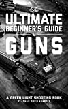 The Ultimate Beginner's Guide to Guns: A Green Light Shooting Book