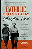 Catholic Hipster: The Next Level: How Some Awesomely Obscure Stuff Helps Us Live Our Faith with Passion