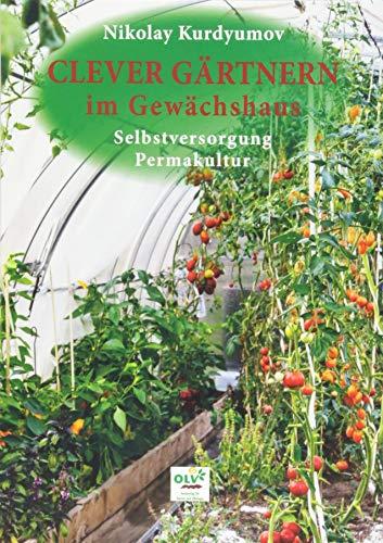 Clever gärtnern im Gewächshaus: Selbstversorgung, Permakultur