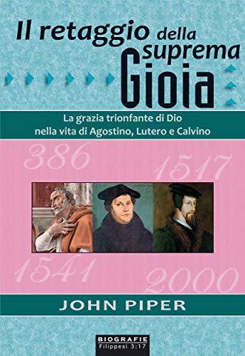 Il retaggio della suprema gioia: La grazia trionfante di Dio nella vita di Agostino, Lutero e Calvino