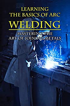 Learning The Basics Of Arc Welding  Mastering The Art Of Joining Metals  Welding For Dummies Book
